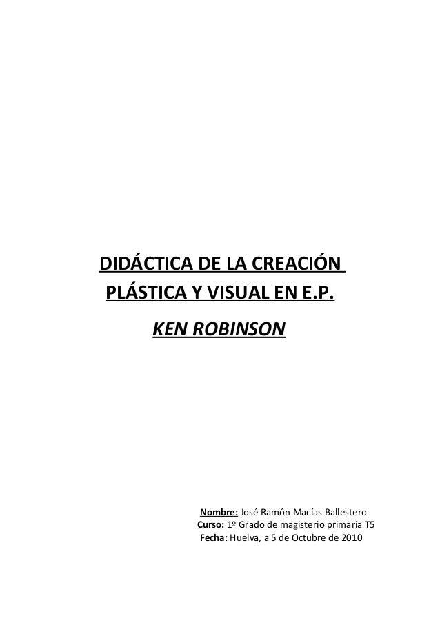 DIDÁCTICA DE LA CREACIÓN PLÁSTICA Y VISUAL EN E.P. KEN ROBINSON Nombre: José Ramón Macías Ballestero Curso: 1º Grado de ma...