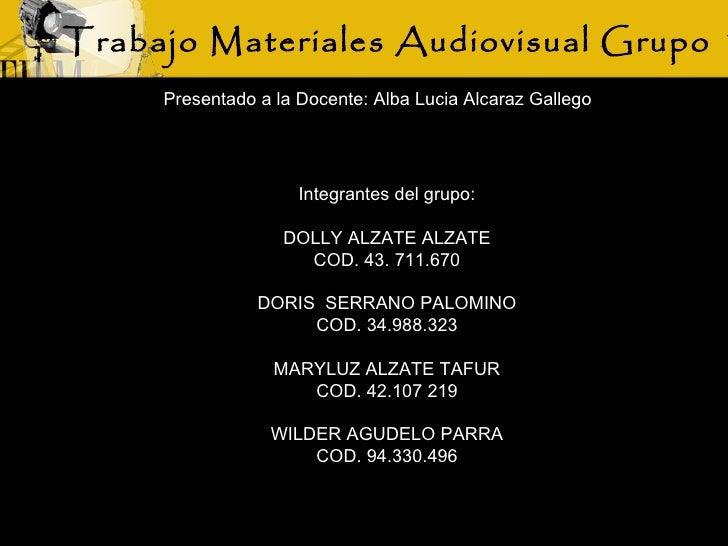 Trabajo Materiales Audiovisual Grupo 1 Integrantes del grupo: DOLLY ALZATE ALZATE COD. 43. 711.670 DORIS  SERRANO PALOMINO...