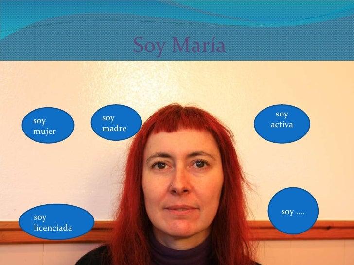 Soy María soy madre soy activa soy licenciada soy …. soy mujer