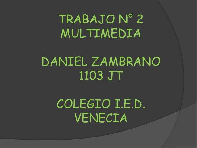 TRABAJO N° 2  MULTIMEDIADANIEL ZAMBRANO     1103 JT COLEGIO I.E.D.   VENECIA
