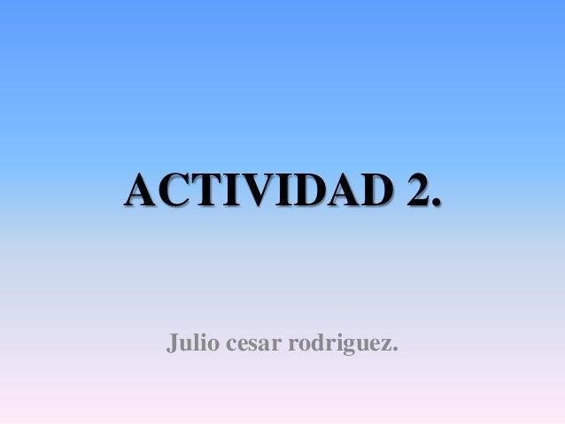 ACTIVIDAD 2. Julio cesar rodriguez.