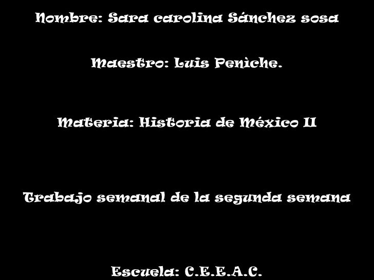 Nombre: Sara carolina Sánchez sosa<br />Maestro: Luis Penìche.<br />Materia: Historia de México II<br />Trabajo semanal de...