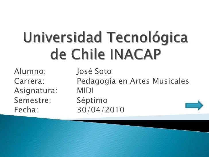 Alumno:       José Soto Carrera:      Pedagogía en Artes Musicales Asignatura:   MIDI Semestre:     Séptimo Fecha:        ...