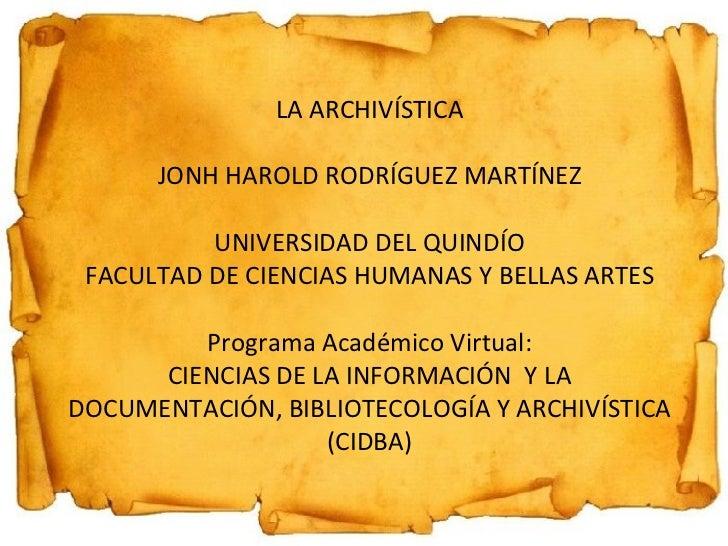 LA ARCHIVÍSTICA JONH HAROLD RODRÍGUEZ MARTÍNEZ UNIVERSIDAD DEL QUINDÍO FACULTAD DE CIENCIAS HUMANAS Y BELLAS ARTES Program...