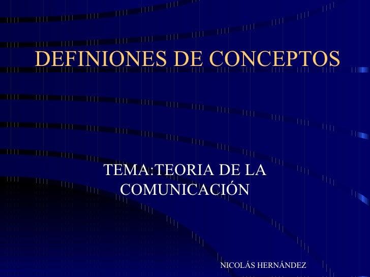 DEFINIONES DE CONCEPTOS TEMA:TEORIA DE LA COMUNICACIÓN NICOLÁS HERNÁNDEZ