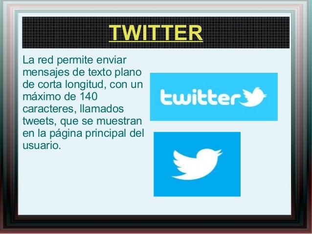 TWITTER La red permite enviar mensajes de texto plano de corta longitud, con un máximo de 140 caracteres, llamados tweets,...