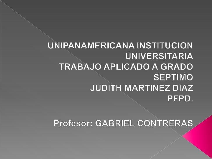 UNIPANAMERICANA INSTITUCION UNIVERSITARIA<br />TRABAJO APLICADO A GRADO SEPTIMO<br />JUDITH MARTINEZ DIAZ<br />PFPD.<br />...