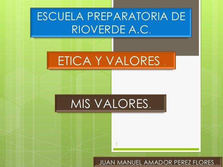 ESCUELA PREPARATORIA DE     RIOVERDE A.C.   ETICA Y VALORES .     MIS VALORES.             1         JUAN MANUEL AMADOR PE...