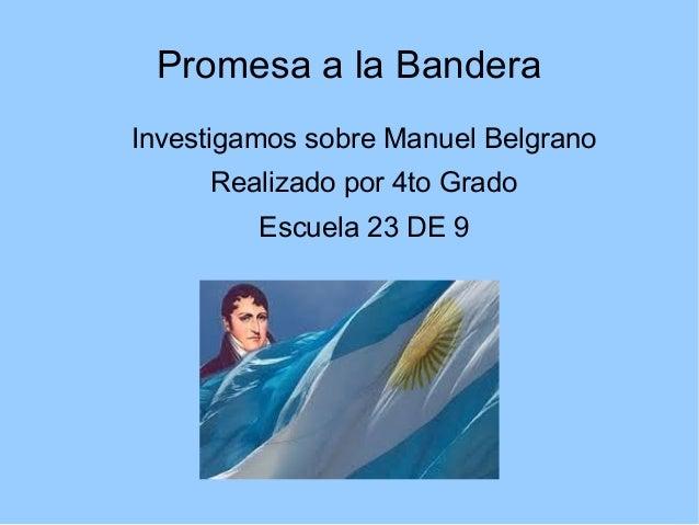 Promesa a la Bandera Investigamos sobre Manuel Belgrano Realizado por 4to Grado Escuela 23 DE 9