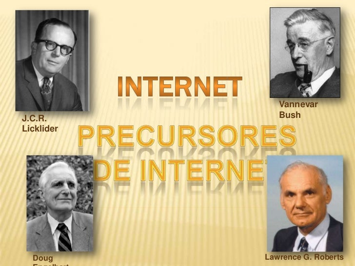 INTERNET<br />Vannevar Bush <br />J.C.R. Licklider<br />PRECURSORES DE INTERNET <br />Lawrence G. Roberts<br />Doug Engelb...