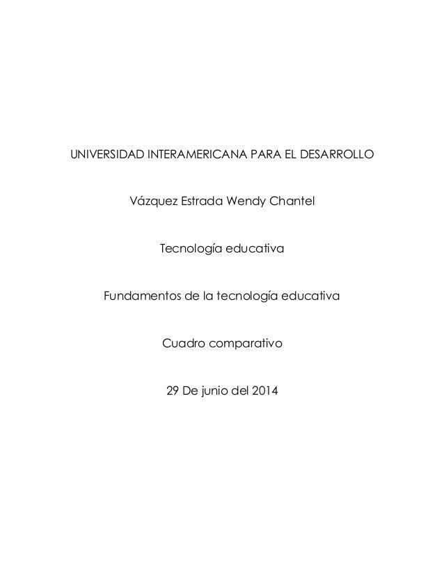 UNIVERSIDAD INTERAMERICANA PARA EL DESARROLLO Vázquez Estrada Wendy Chantel Tecnología educativa Fundamentos de la tecnolo...