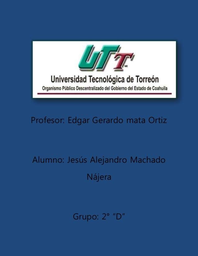 """Profesor: Edgar Gerardo mata Ortiz Alumno: Jesús Alejandro Machado Nájera Grupo: 2° """"D"""""""