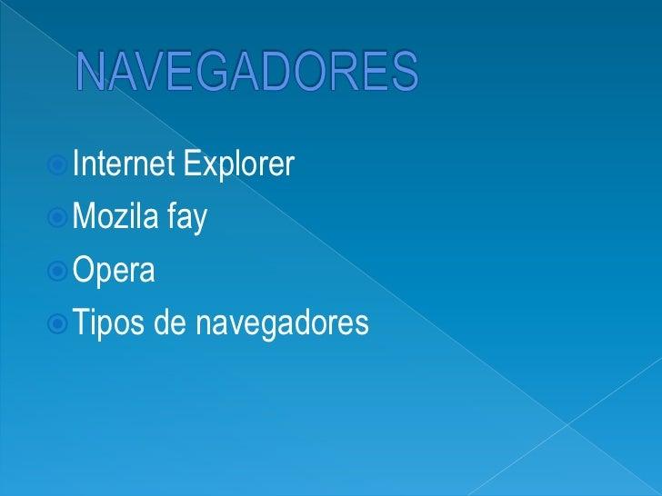 NAVEGADORES<br />Internet Explorer<br />Mozila fay<br />Opera<br />Tipos de navegadores<br />