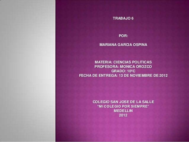 TRABAJO 6                  POR:         MARIANA GARCIA OSPINA       MATERIA: CIENCIAS POLITICAS       PROFESORA: MONICA OR...