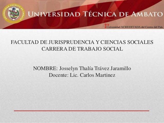 FACULTAD DE JURISPRUDENCIA Y CIENCIAS SOCIALES CARRERA DE TRABAJO SOCIAL  NOMBRE: Josselyn Thalía Trávez Jaramillo Docente...