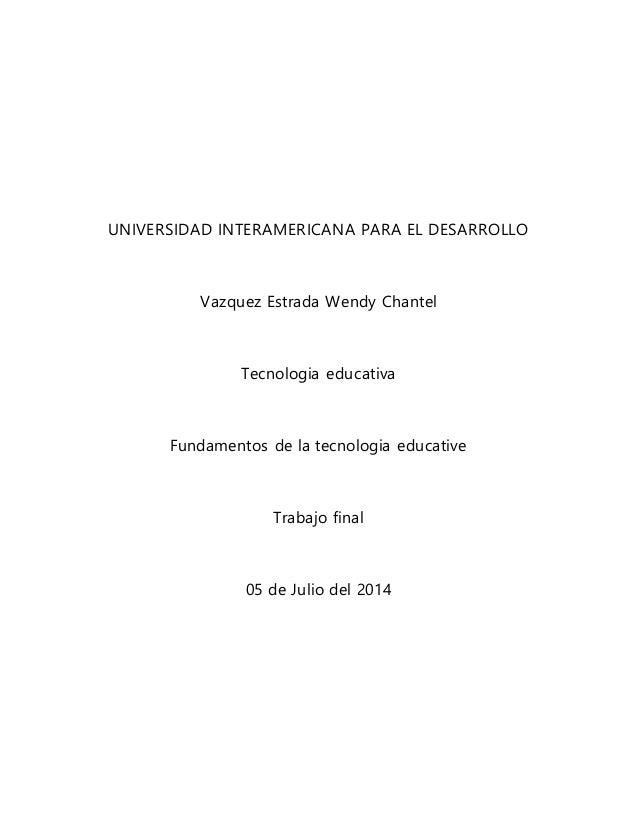 UNIVERSIDAD INTERAMERICANA PARA EL DESARROLLO Vazquez Estrada Wendy Chantel Tecnologia educativa Fundamentos de la tecnolo...