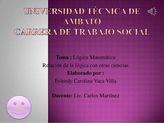 Tema : Lógica Matemática Relación de la lógica con otras ciencias Elaborado por : Eslendy Carolina Vaca Villa Docente: Lic...