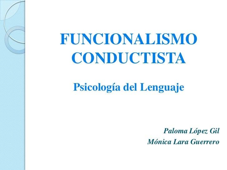 FUNCIONALISMO CONDUCTISTA Psicología del Lenguaje                    Paloma López Gil                Mónica Lara Guerrero