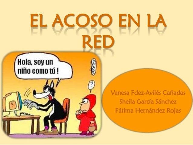 EL ACOSO EN LA     RED        Vanesa Fdez-Avilés Cañadas           Sheila García Sánchez         Fátima Hernández Rojas