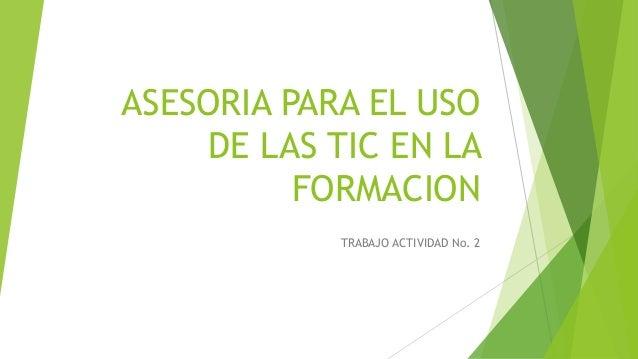 ASESORIA PARA EL USO DE LAS TIC EN LA FORMACION TRABAJO ACTIVIDAD No. 2