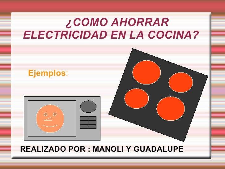 Ejemplos :   ¿COMO AHORRAR ELECTRICIDAD EN LA COCINA? REALIZADO POR : MANOLI Y GUADALUPE
