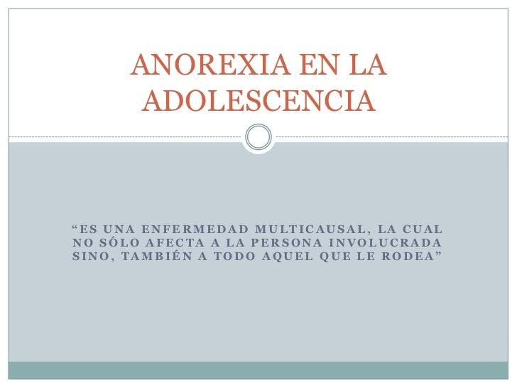 """ANOREXIA EN LA       ADOLESCENCIA""""ES UNA ENFERMEDAD MULTICAUSAL, LA CUALNO SÓLO AFECTA A LA PERSONA INVOLUCRADASINO, TAMBI..."""