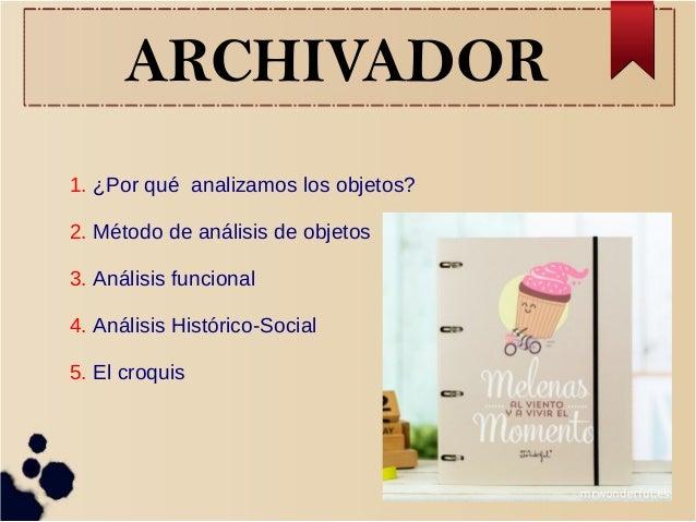 ARCHIVADOR 1. ¿Por qué analizamos los objetos? 2. Método de análisis de objetos 3. Análisis funcional 4. Análisis Históric...