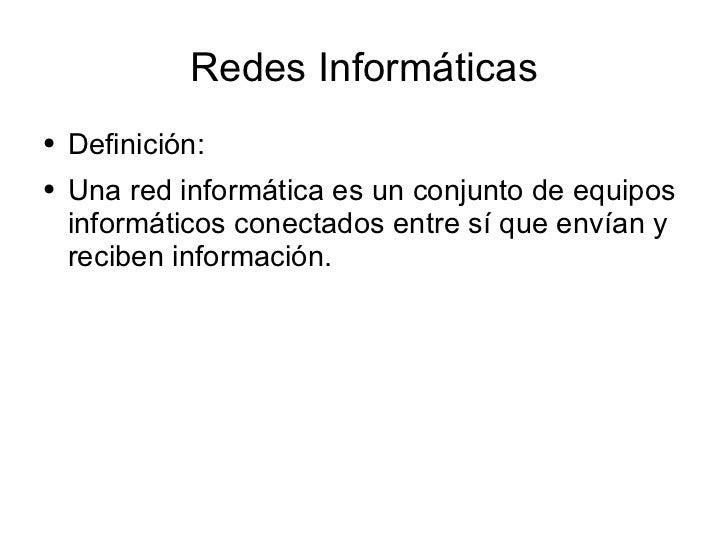 Redes Informáticas <ul><li>Definición: </li></ul><ul><li>Una red informática es un conjunto de equipos informáticos conect...