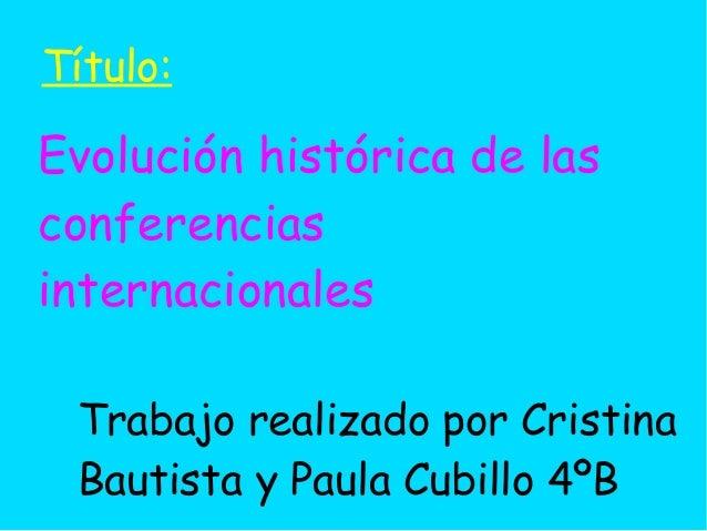 Evolución histórica de lasconferenciasinternacionalesTrabajo realizado por CristinaBautista y Paula Cubillo 4ºBTítulo: