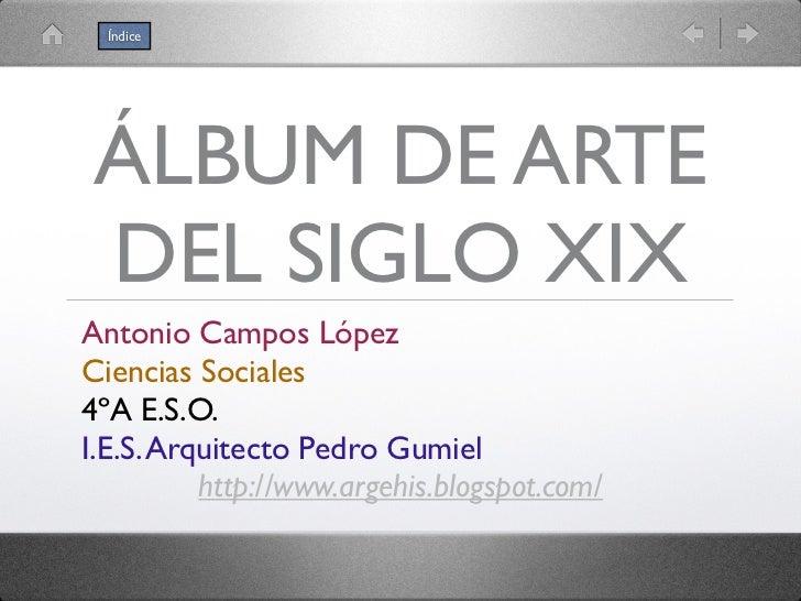 ÍndiceÁLBUM DE ARTEDEL SIGLO XIXAntonio Campos LópezCiencias Sociales4ºA E.S.O.I.E.S. Arquitecto Pedro Gumiel          htt...