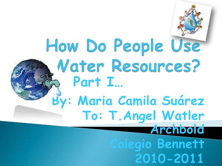 How Do People Use Water Resources?<br />Part I…<br />By: Maria Camila Suárez<br />To: T.Angel Watler Archbold<br />Colegio...