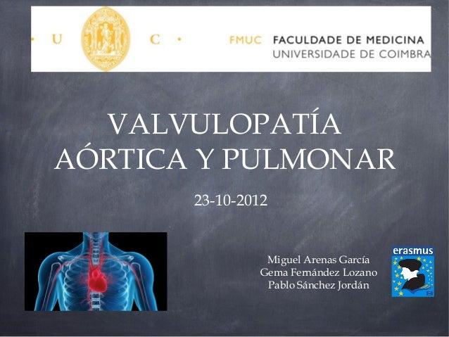 VALVULOPATÍAAÓRTICA Y PULMONAR       23-10-2012                Miguel Arenas García               Gema Fernández Lozano   ...