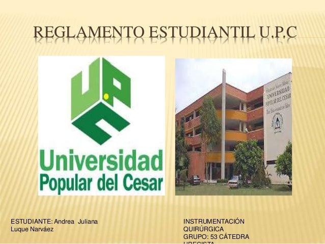REGLAMENTO ESTUDIANTIL U.P.C  ESTUDIANTE: Andrea Juliana  Luque Narváez  INSTRUMENTACIÓN  QUIRÚRGICA  GRUPO: 53 CÁTEDRA  U...
