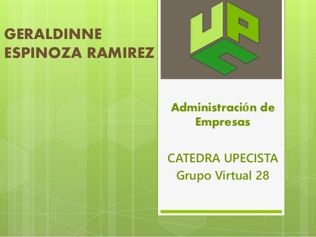 GERALDINNE  ESPINOZA RAMIREZ  Administración de  Empresas  CATEDRA UPECISTA  Grupo Virtual 28
