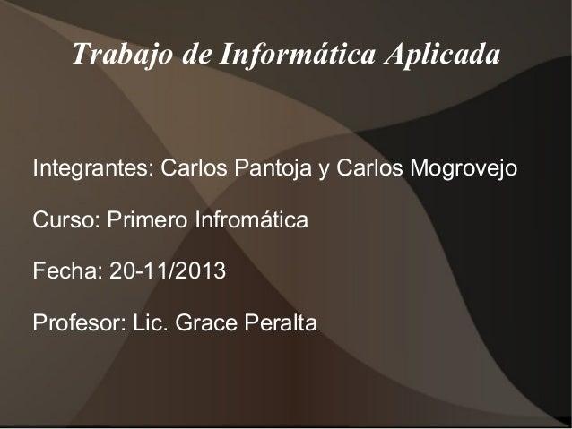 Trabajo de Informática Aplicada  Integrantes: Carlos Pantoja y Carlos Mogrovejo Curso: Primero Infromática Fecha: 20-11/20...