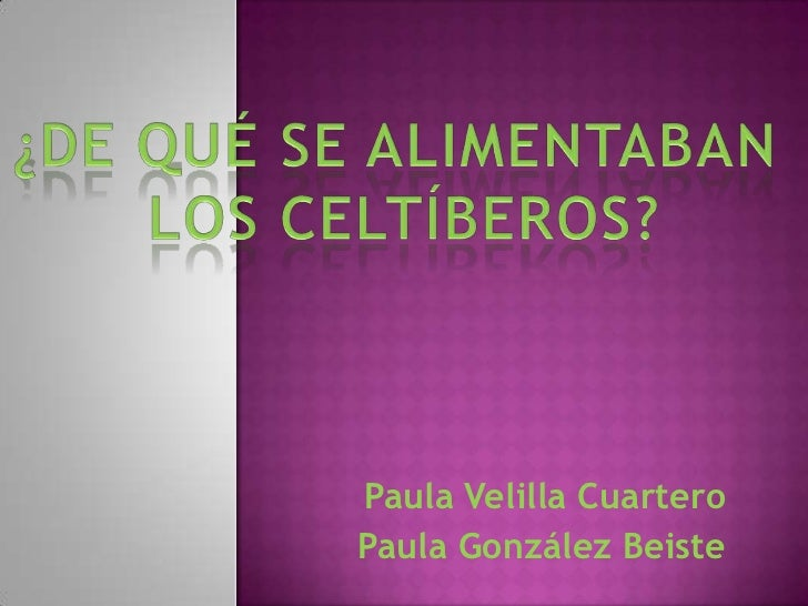 ¿DE QUÉ SE ALIMENTABAN <br />LOS CELTÍBEROS?<br />Paula Velilla Cuartero<br />Paula González Beiste <br />