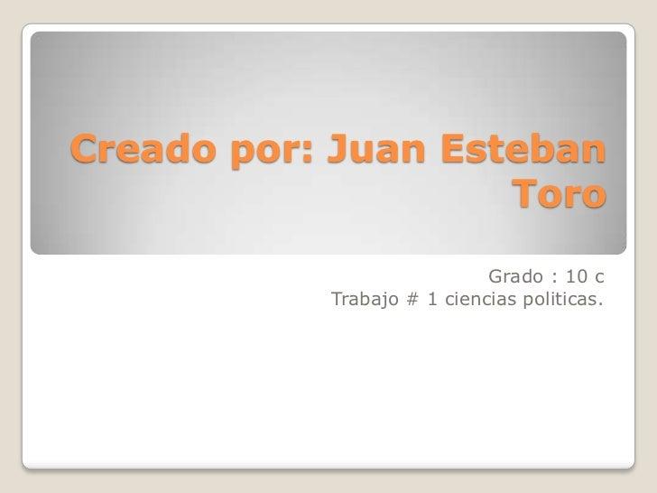 Creado por: Juan Esteban                    Toro                            Grado : 10 c           Trabajo # 1 ciencias po...