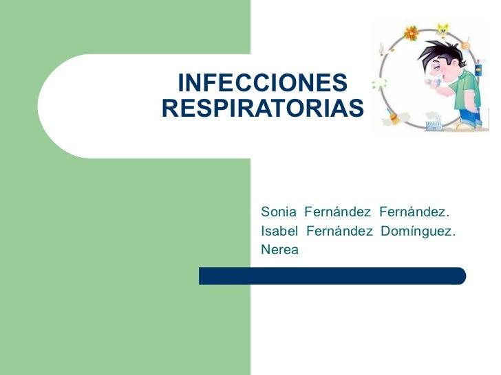 INFECCIONES RESPIRATORIAS Sonia  Fernández  Fernández. Isabel  Fernández  Domínguez. Nerea