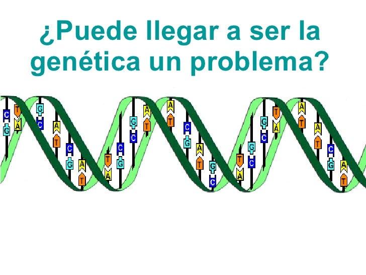 ¿Puede llegar a ser la genética un problema?