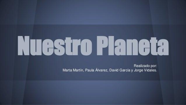 Nuestro Planeta  Realizado por:  Marta Martín, Paula Álvarez, David García y Jorge Vidales.
