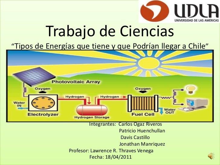 """Trabajo de Ciencias""""Tipos de Energías que tiene y que Podrían llegar a Chile""""                         Integrantes:  Carlos..."""