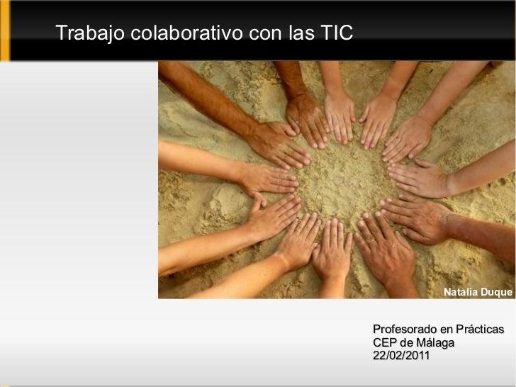 Trabajo colaborativo con las TIC Profesorado en Prácticas CEP de Málaga 22/02/2011 Natalia Duque