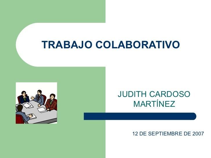 TRABAJO COLABORATIVO JUDITH CARDOSO MARTÍNEZ 12 DE SEPTIEMBRE DE 2007