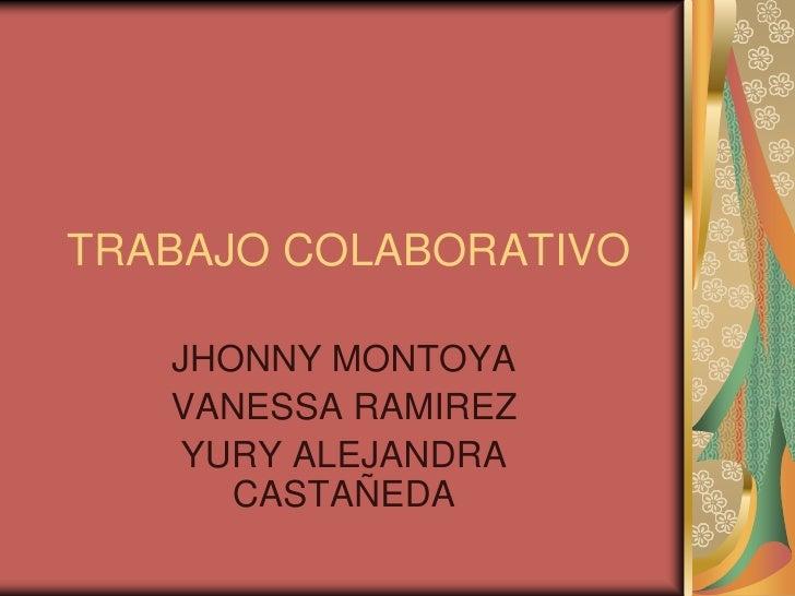 TRABAJO COLABORATIVO <br />JHONNY MONTOYA <br />VANESSA RAMIREZ<br />YURY ALEJANDRA CASTAÑEDA <br />