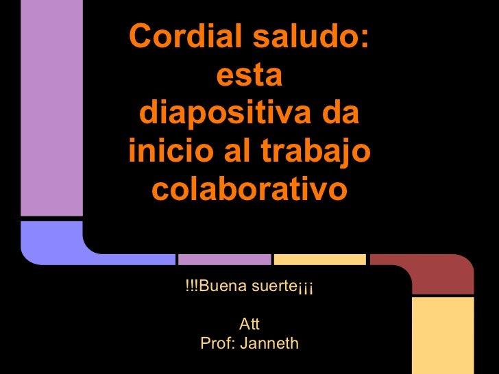 Cordial saludo:      esta diapositiva dainicio al trabajo  colaborativo    !!!Buena suerte¡¡¡            Att      Prof: Ja...