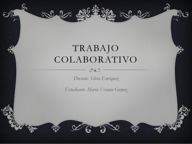 TRABAJO COLABORATIVO Docente: Silvia Enriquez Estudiante: María Verano Gomez
