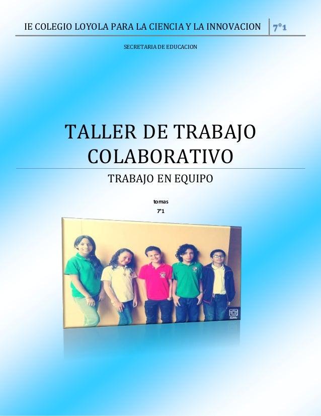 IE COLEGIO LOYOLA PARA LA CIENCIA Y LA INNOVACION 7°1 SECRETARIA DE EDUCACION TALLER DE TRABAJO COLABORATIVO TRABAJO EN EQ...