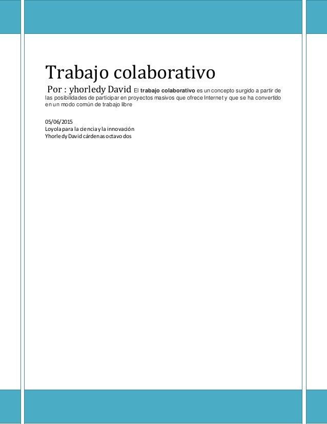 Trabajo colaborativo Por : yhorledy David El trabajo colaborativo es un concepto surgido a partir de las posibilidades de ...