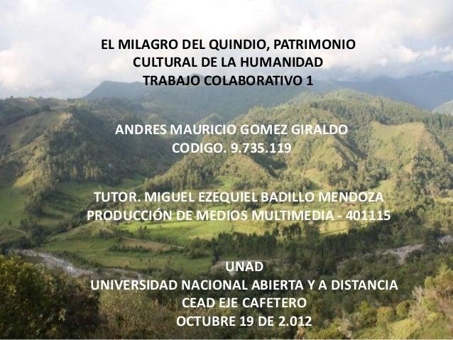 EL MILAGRO DEL QUINDIO, PATRIMONIOCULTURAL DE LA HUMANIDADTRABAJO COLABORATIVO 1ANDRES MAURICIO GOMEZ GIRALDOCODIGO. 9.735...