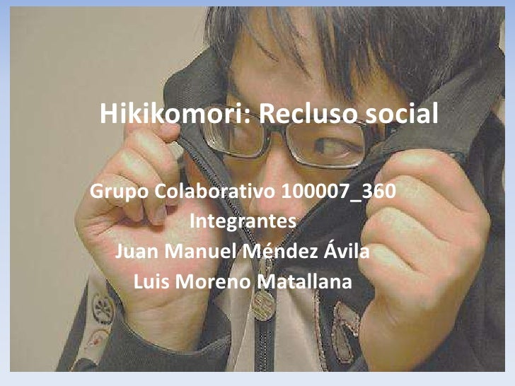 Hikikomori: Recluso socialGrupo Colaborativo 100007_360          Integrantes  Juan Manuel Méndez Ávila    Luis Moreno Mata...